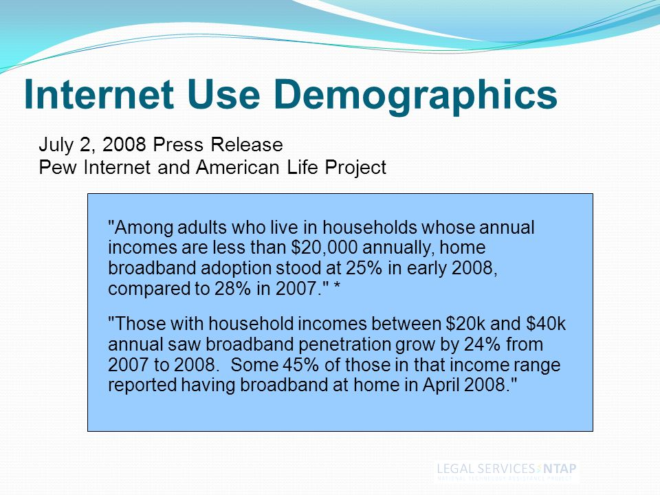July 2, 2008 Press Release Pew Internet and American Life Project Among adults who live in households whose annual incomes are less than $20,000 annually, home broadband adoption stood at 25% in early 2008, compared to 28% in 2007. * Those with household incomes between $20k and $40k annual saw broadband penetration grow by 24% from 2007 to 2008.
