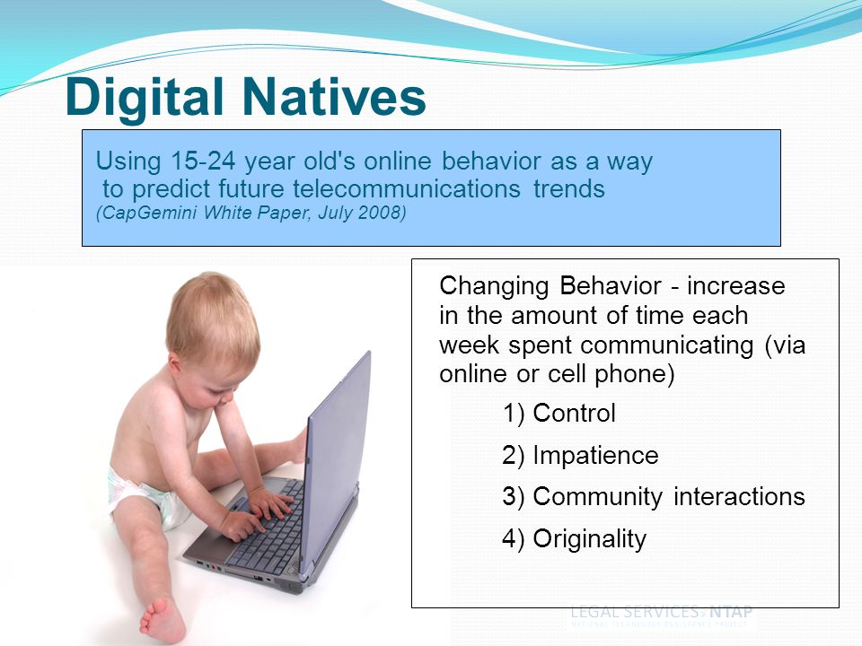 Using 15-24 year old s online behavior as a way to predict future telecommunications trends (CapGemini White Paper, July 2008) 1) Control 2) Impatience 3) Community interactions 4) Originality Digital Natives Changing Behavior - increase in the amount of time each week spent communicating (via online or cell phone)