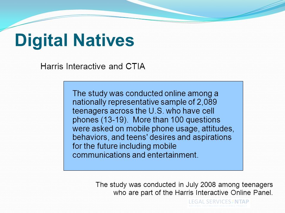 Digital Natives Harris Interactive and CTIA The study was conducted in July 2008 among teenagers who are part of the Harris Interactive Online Panel.