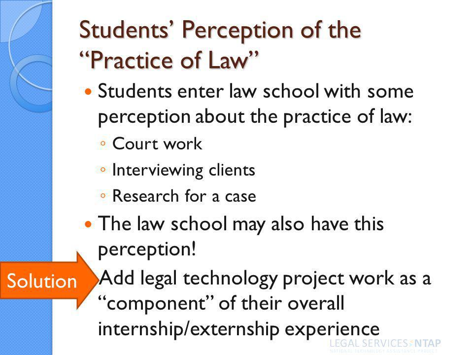 Students Perception of the Practice of Law Students enter law school with some perception about the practice of law: Court work Interviewing clients Research for a case The law school may also have this perception.