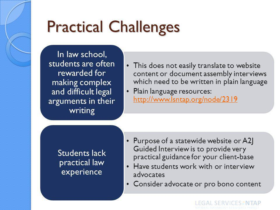 Practical Challenges This does not easily translate to website content or document assembly interviews which need to be written in plain language Plain language resources:     In law school, students are often rewarded for making complex and difficult legal arguments in their writing Purpose of a statewide website or A2J Guided Interview is to provide very practical guidance for your client-base Have students work with or interview advocates Consider advocate or pro bono content Students lack practical law experience