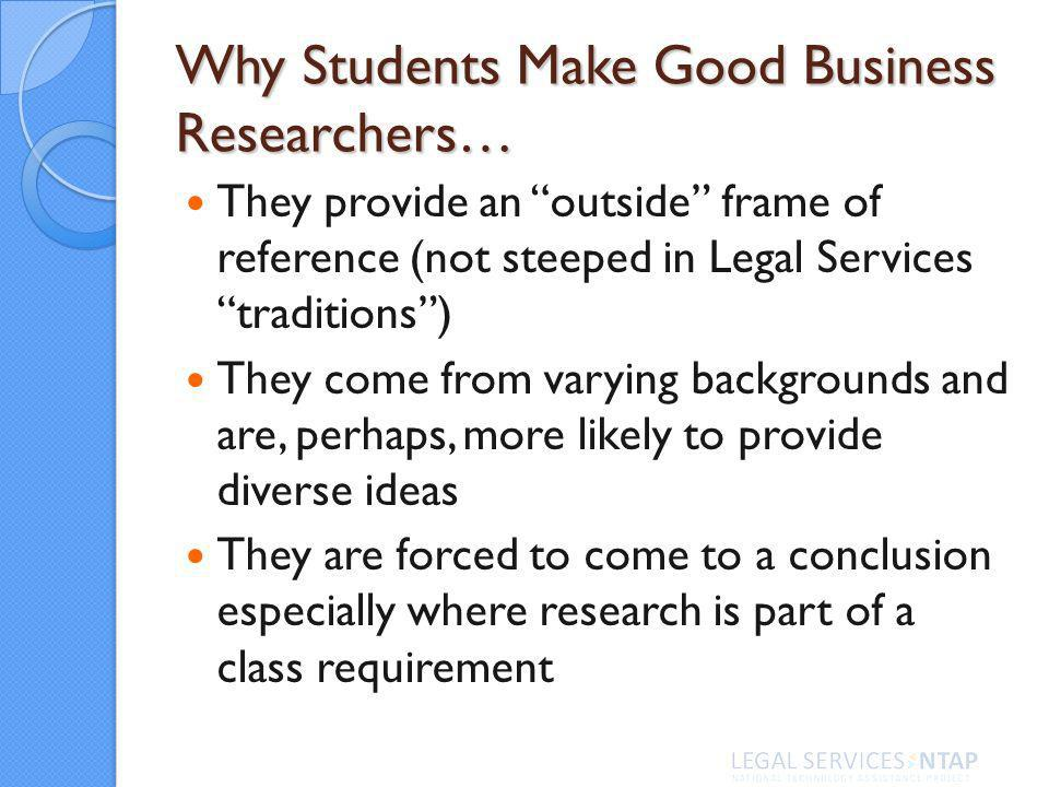Why Students Make Good Business Researchers… They provide an outside frame of reference (not steeped in Legal Services traditions) They come from varying backgrounds and are, perhaps, more likely to provide diverse ideas They are forced to come to a conclusion especially where research is part of a class requirement
