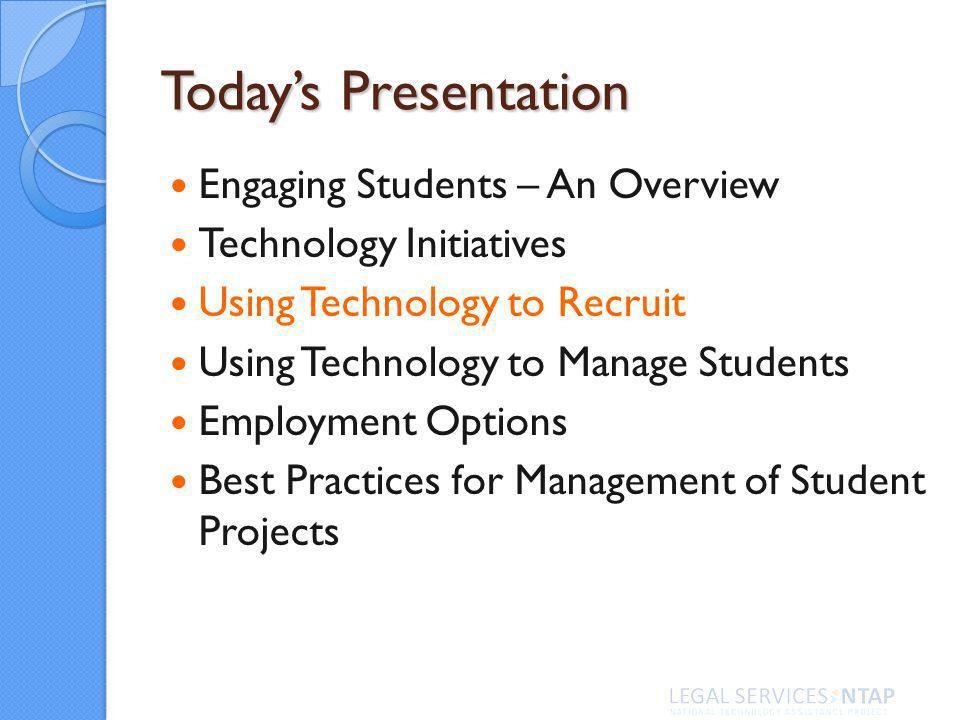 Todays Presentation Engaging Students – An Overview Technology Initiatives Using Technology to Recruit Using Technology to Manage Students Employment Options Best Practices for Management of Student Projects