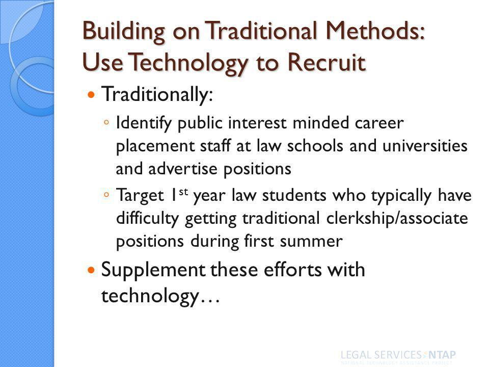 Building on Traditional Methods: Use Technology to Recruit Traditionally: Identify public interest minded career placement staff at law schools and universities and advertise positions Target 1 st year law students who typically have difficulty getting traditional clerkship/associate positions during first summer Supplement these efforts with technology…