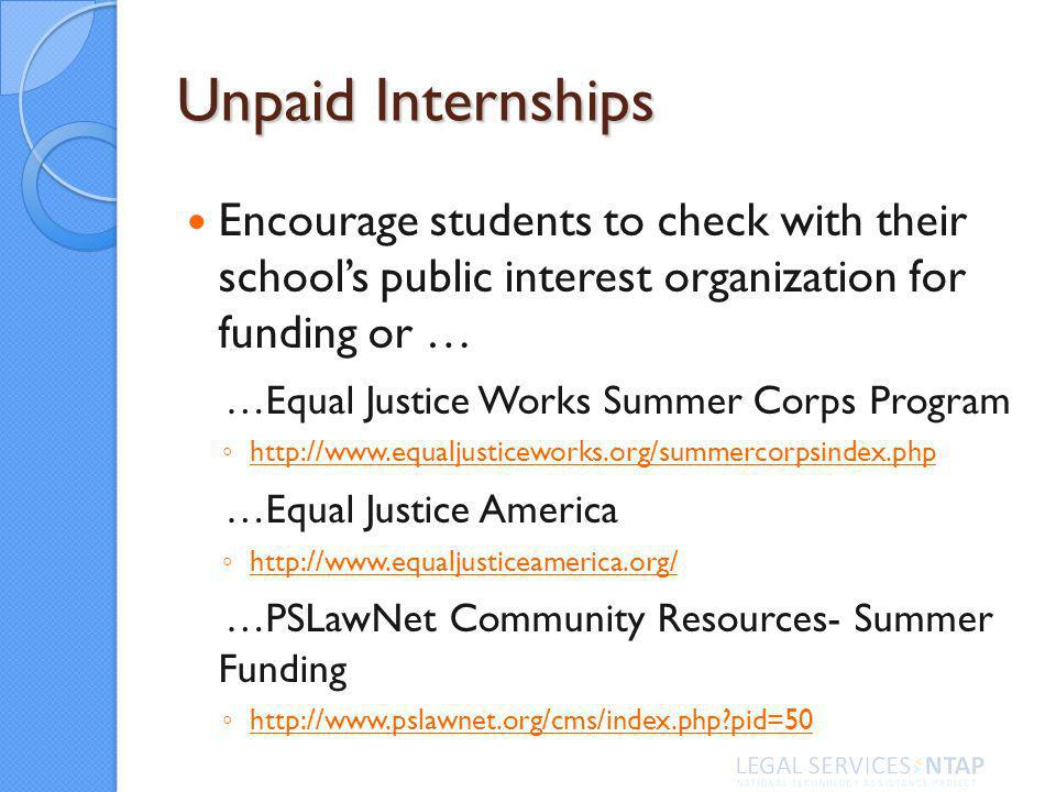 Unpaid Internships Encourage students to check with their schools public interest organization for funding or … …Equal Justice Works Summer Corps Program   …Equal Justice America   …PSLawNet Community Resources- Summer Funding   pid=50