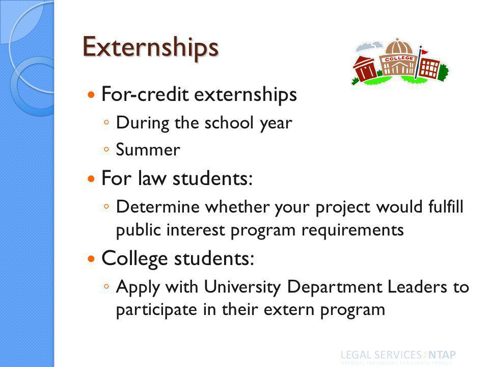 Externships For-credit externships During the school year Summer For law students: Determine whether your project would fulfill public interest program requirements College students: Apply with University Department Leaders to participate in their extern program