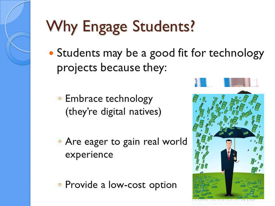Why Engage Students? Students may be a good fit for technology projects because they: Embrace technology (theyre digital natives) Are eager to gain re