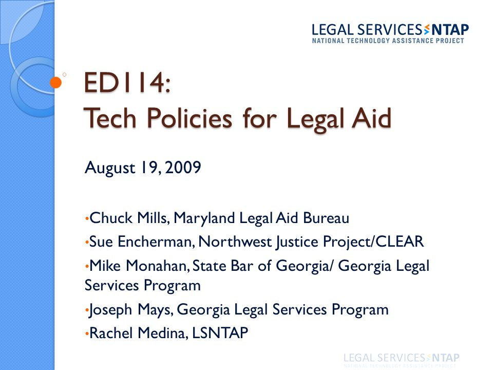 ED114: Tech Policies for Legal Aid August 19, 2009 Chuck Mills, Maryland Legal Aid Bureau Sue Encherman, Northwest Justice Project/CLEAR Mike Monahan, State Bar of Georgia/ Georgia Legal Services Program Joseph Mays, Georgia Legal Services Program Rachel Medina, LSNTAP