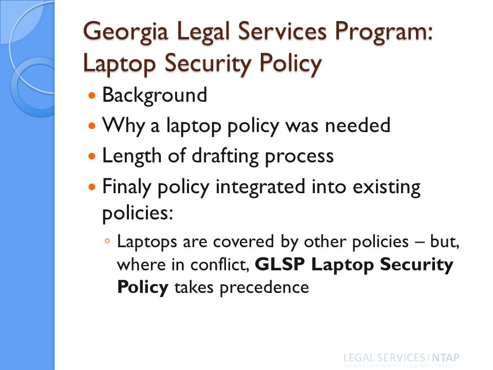 Georgia Legal Services Program: Laptop Security Policy Background Why a laptop policy was needed Length of drafting process Finaly policy integrated into existing policies: Laptops are covered by other policies – but, where in conflict, GLSP Laptop Security Policy takes precedence