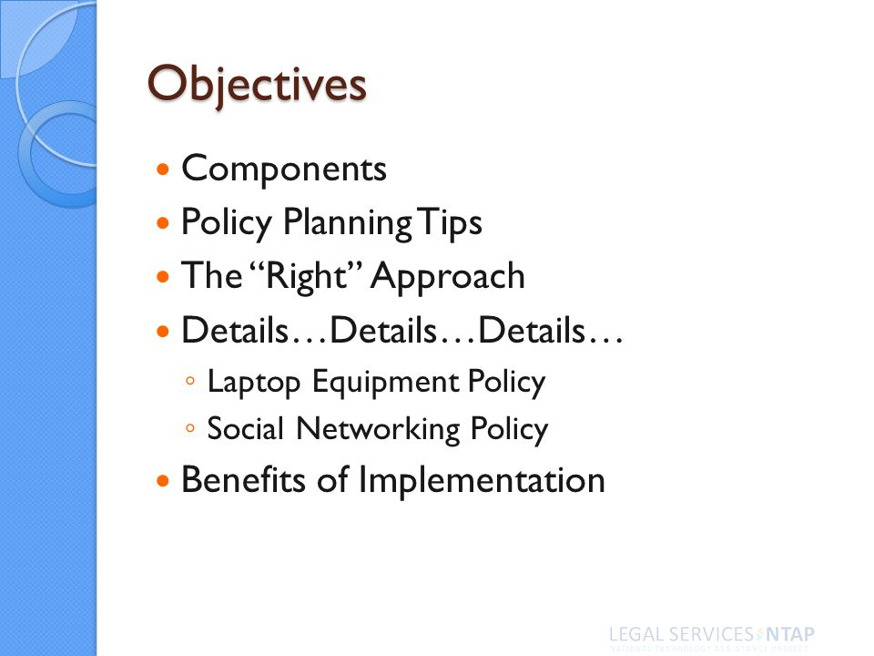 Objectives Components Policy Planning Tips The Right Approach Details…Details…Details… Laptop Equipment Policy Social Networking Policy Benefits of Implementation