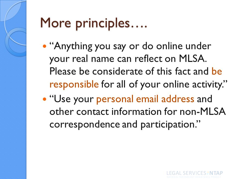 More principles…. Anything you say or do online under your real name can reflect on MLSA.
