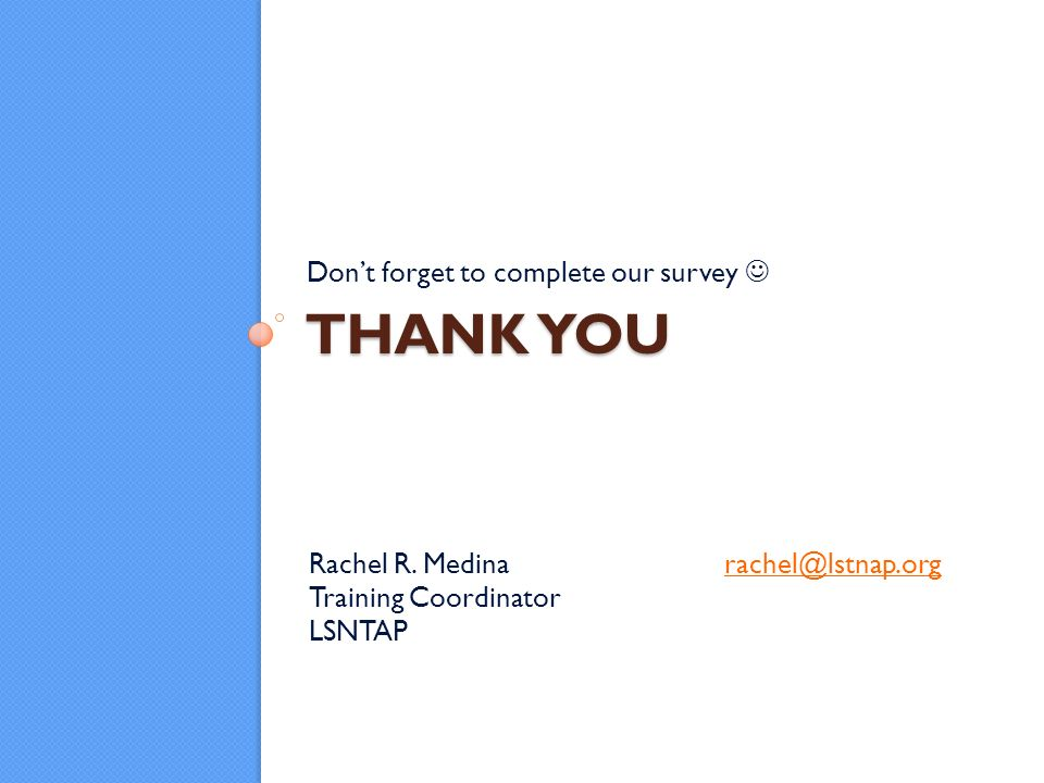 THANK YOU Dont forget to complete our survey Rachel R. Medinarachel@lstnap.orgrachel@lstnap.org Training Coordinator LSNTAP