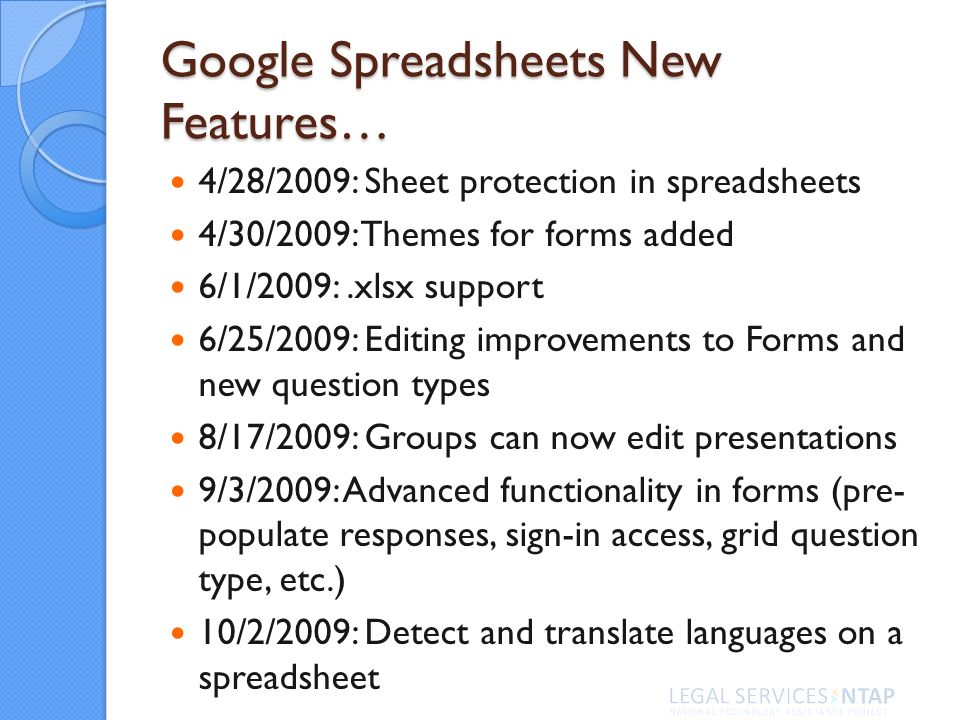 Google Spreadsheets New Features… 4/28/2009: Sheet protection in spreadsheets 4/30/2009: Themes for forms added 6/1/2009:.xlsx support 6/25/2009: Editing improvements to Forms and new question types 8/17/2009: Groups can now edit presentations 9/3/2009: Advanced functionality in forms (pre- populate responses, sign-in access, grid question type, etc.) 10/2/2009: Detect and translate languages on a spreadsheet