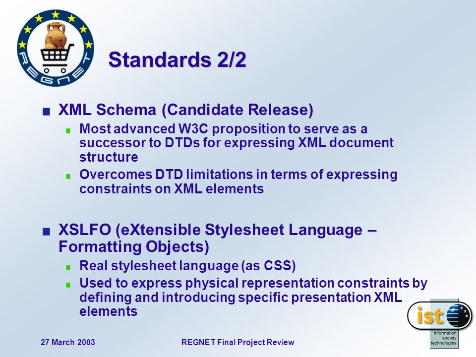 27 March 2003REGNET Final Project Review Standards 2/2 XML Schema (Candidate Release) Most advanced W3C proposition to serve as a successor to DTDs for expressing XML document structure Overcomes DTD limitations in terms of expressing constraints on XML elements XSLFO (eXtensible Stylesheet Language – Formatting Objects) Real stylesheet language (as CSS) Used to express physical representation constraints by defining and introducing specific presentation XML elements