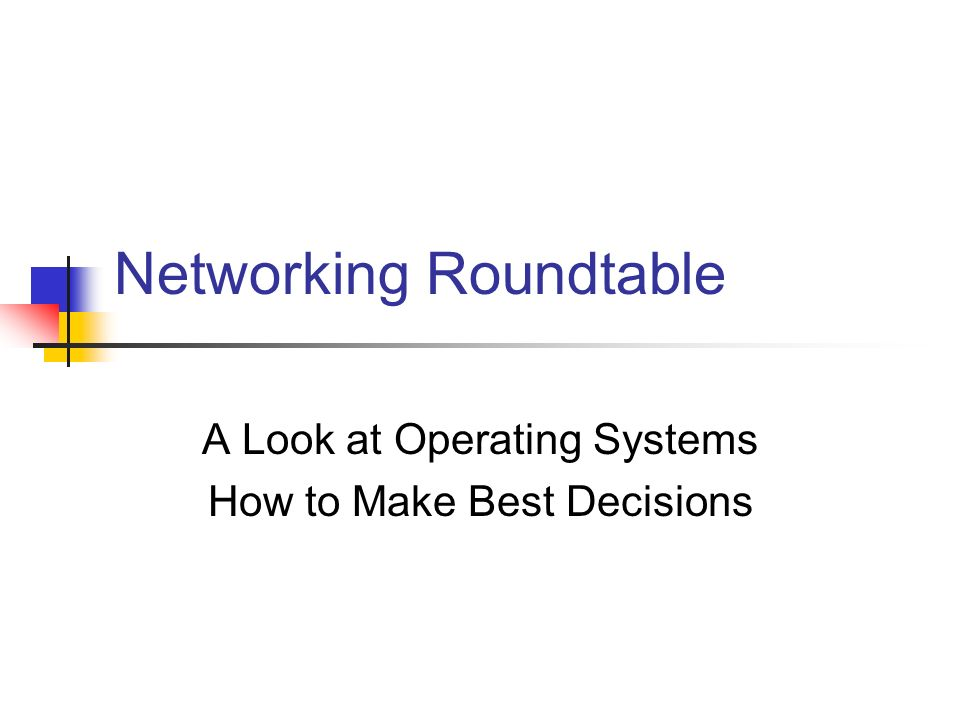 Networking Roundtable A Look at Operating Systems How to Make Best Decisions
