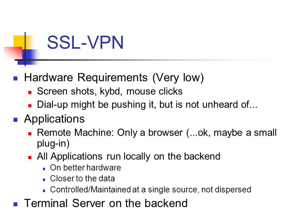 SSL-VPN Hardware Requirements (Very low) Screen shots, kybd, mouse clicks Dial-up might be pushing it, but is not unheard of...