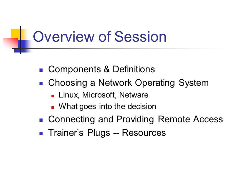 Overview of Session Components & Definitions Choosing a Network Operating System Linux, Microsoft, Netware What goes into the decision Connecting and Providing Remote Access Trainers Plugs -- Resources