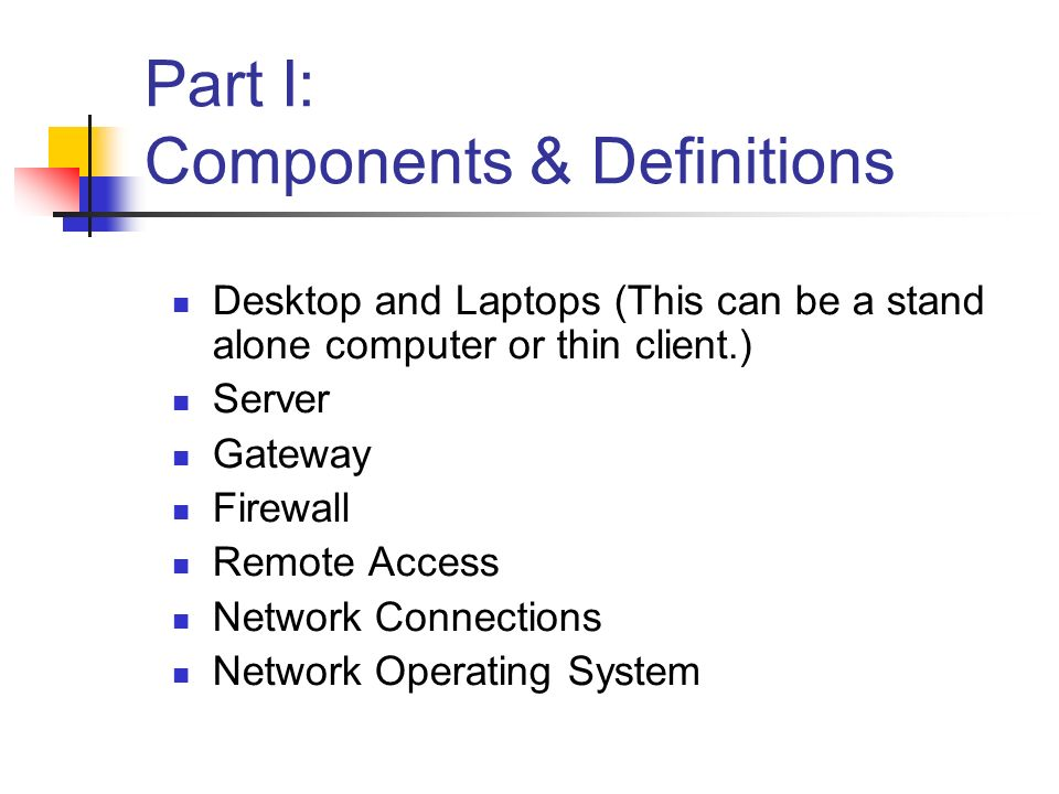Part I: Components & Definitions Desktop and Laptops (This can be a stand alone computer or thin client.) Server Gateway Firewall Remote Access Network Connections Network Operating System