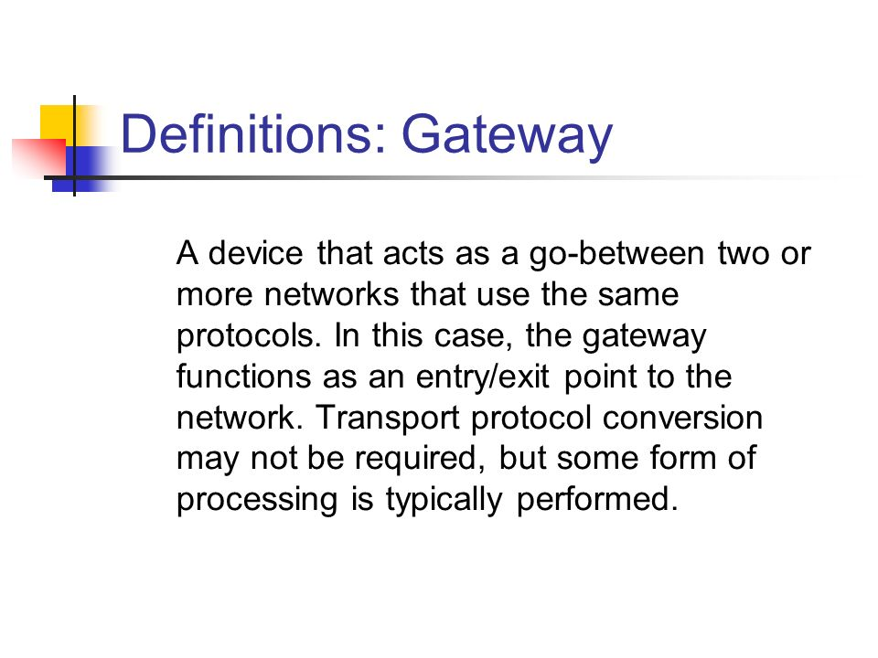 Definitions: Gateway A device that acts as a go-between two or more networks that use the same protocols.