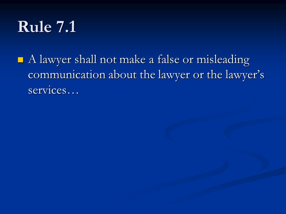 Rule 7.1 A lawyer shall not make a false or misleading communication about the lawyer or the lawyers services… A lawyer shall not make a false or misleading communication about the lawyer or the lawyers services…