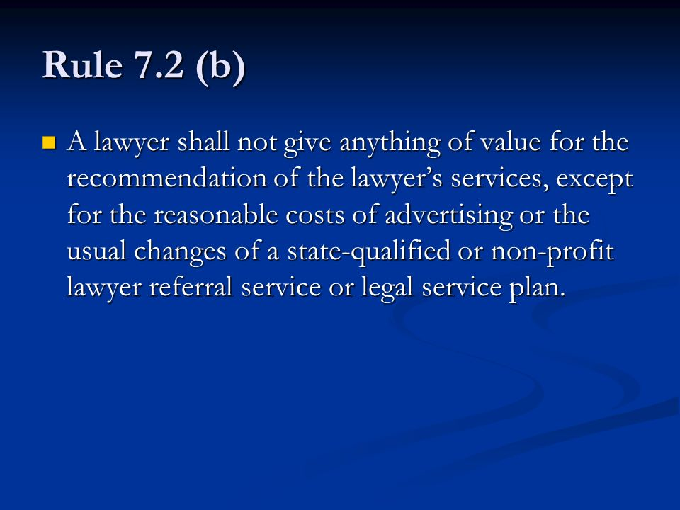 Rule 7.2 (b) A lawyer shall not give anything of value for the recommendation of the lawyers services, except for the reasonable costs of advertising or the usual changes of a state-qualified or non-profit lawyer referral service or legal service plan.