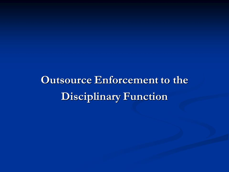 Outsource Enforcement to the Disciplinary Function
