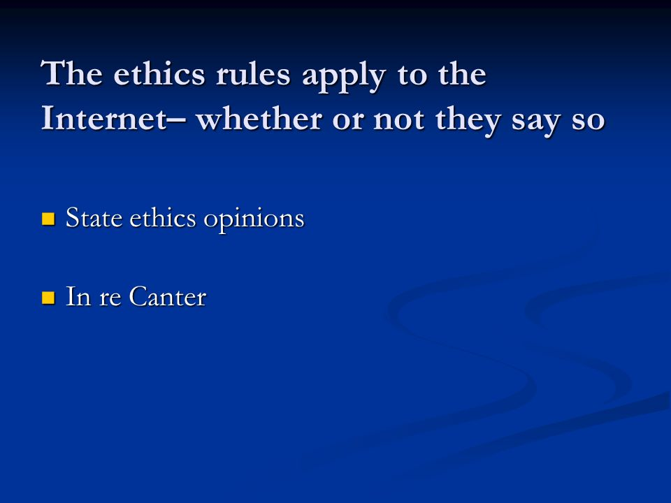 The ethics rules apply to the Internet– whether or not they say so State ethics opinions State ethics opinions In re Canter In re Canter
