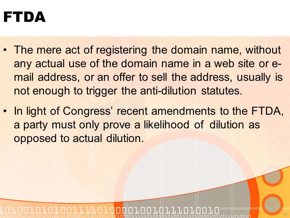13 FTDA The mere act of registering the domain name, without any actual use of the domain name in a web site or e- mail address, or an offer to sell the address, usually is not enough to trigger the anti-dilution statutes.