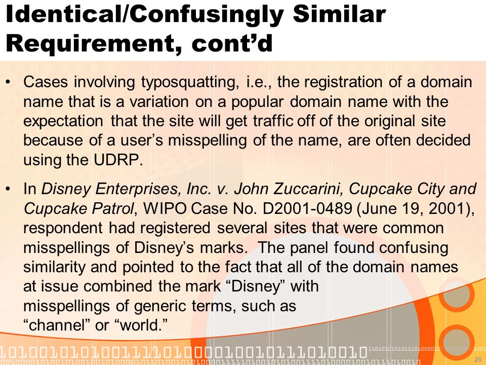 28 Identical/Confusingly Similar Requirement, contd Cases involving typosquatting, i.e., the registration of a domain name that is a variation on a popular domain name with the expectation that the site will get traffic off of the original site because of a users misspelling of the name, are often decided using the UDRP.