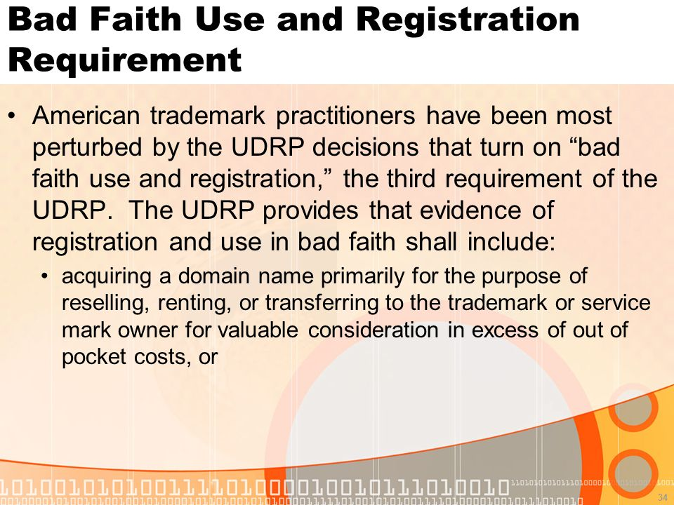 34 Bad Faith Use and Registration Requirement American trademark practitioners have been most perturbed by the UDRP decisions that turn on bad faith use and registration, the third requirement of the UDRP.