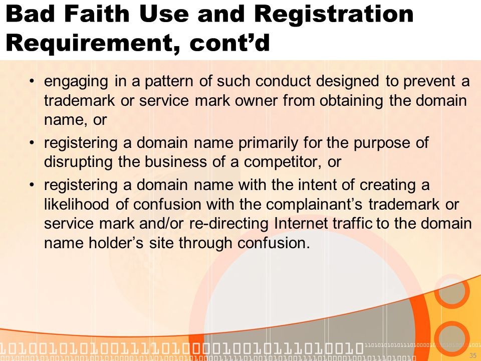 35 Bad Faith Use and Registration Requirement, contd engaging in a pattern of such conduct designed to prevent a trademark or service mark owner from obtaining the domain name, or registering a domain name primarily for the purpose of disrupting the business of a competitor, or registering a domain name with the intent of creating a likelihood of confusion with the complainants trademark or service mark and/or re-directing Internet traffic to the domain name holders site through confusion.