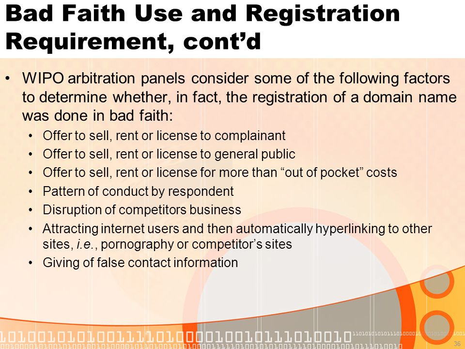 36 Bad Faith Use and Registration Requirement, contd WIPO arbitration panels consider some of the following factors to determine whether, in fact, the registration of a domain name was done in bad faith: Offer to sell, rent or license to complainant Offer to sell, rent or license to general public Offer to sell, rent or license for more than out of pocket costs Pattern of conduct by respondent Disruption of competitors business Attracting internet users and then automatically hyperlinking to other sites, i.e., pornography or competitors sites Giving of false contact information