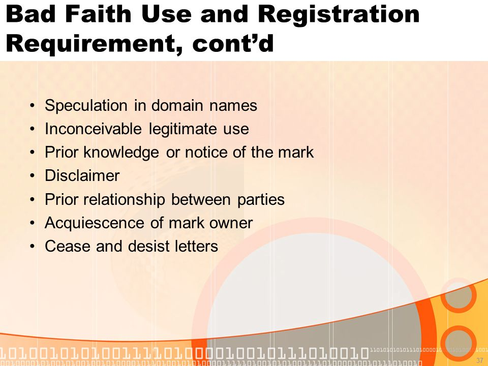37 Bad Faith Use and Registration Requirement, contd Speculation in domain names Inconceivable legitimate use Prior knowledge or notice of the mark Disclaimer Prior relationship between parties Acquiescence of mark owner Cease and desist letters