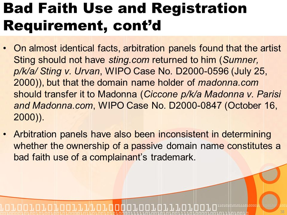 38 Bad Faith Use and Registration Requirement, contd On almost identical facts, arbitration panels found that the artist Sting should not have sting.com returned to him (Sumner, p/k/a/ Sting v.