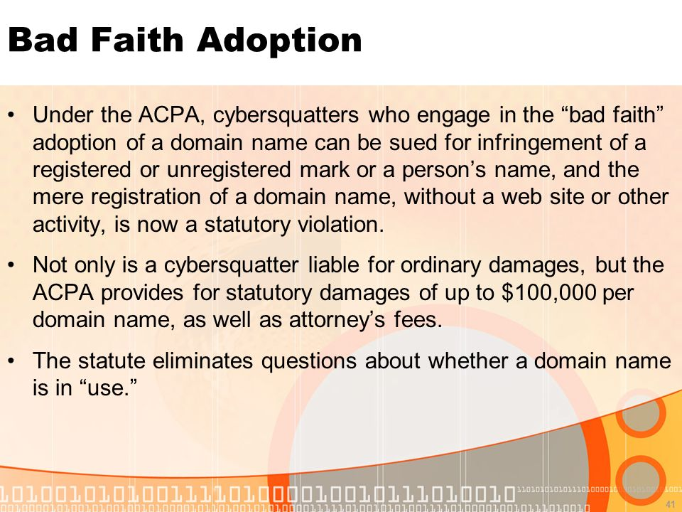 41 Bad Faith Adoption Under the ACPA, cybersquatters who engage in the bad faith adoption of a domain name can be sued for infringement of a registered or unregistered mark or a persons name, and the mere registration of a domain name, without a web site or other activity, is now a statutory violation.