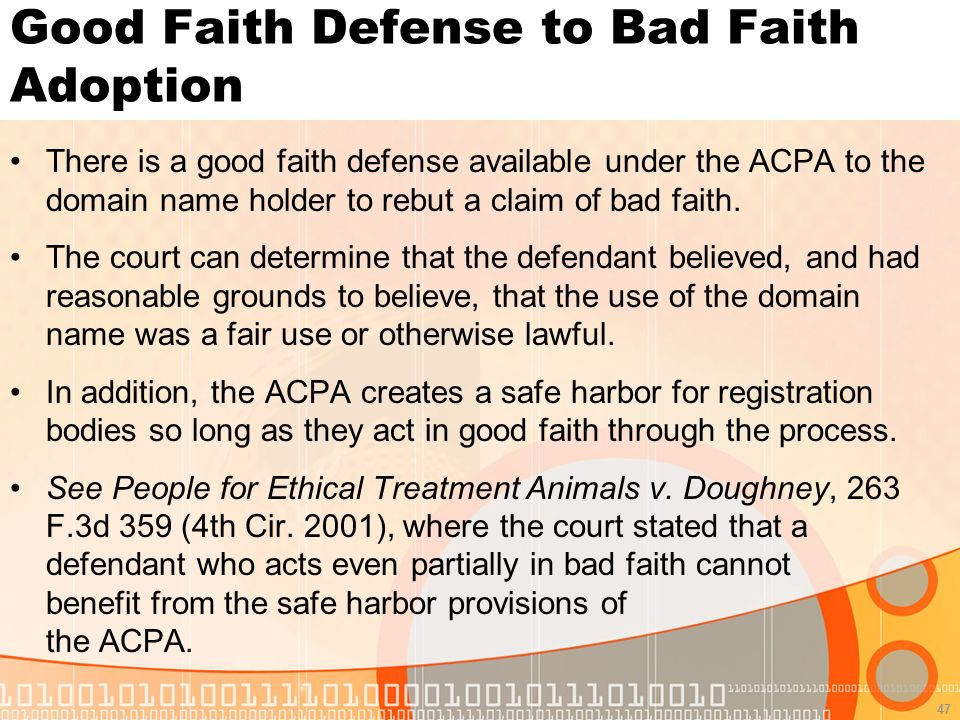 47 Good Faith Defense to Bad Faith Adoption There is a good faith defense available under the ACPA to the domain name holder to rebut a claim of bad faith.