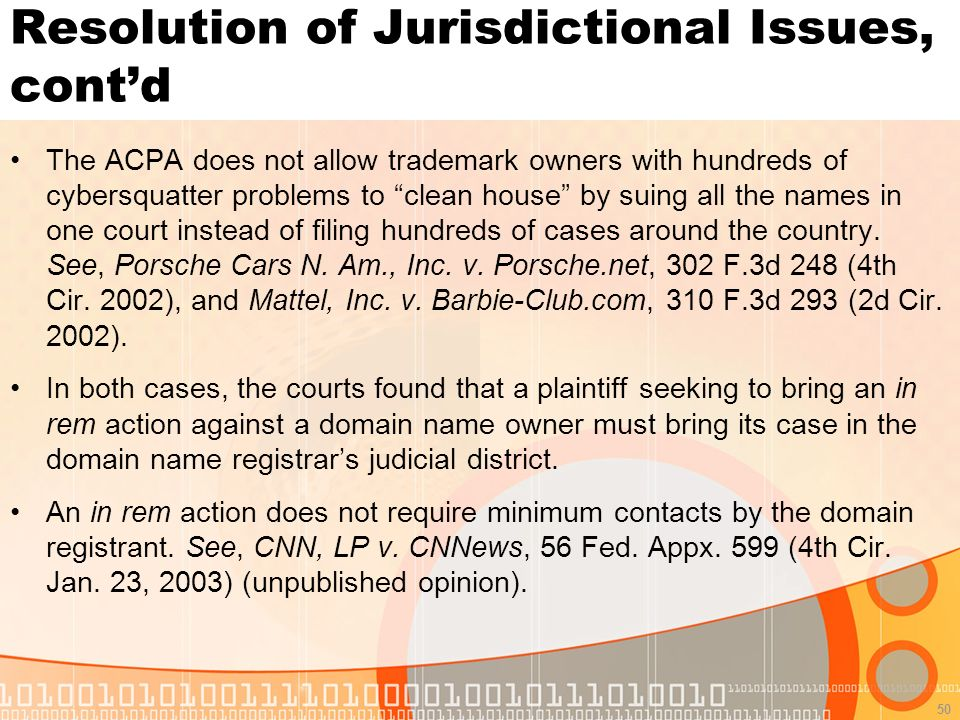 50 Resolution of Jurisdictional Issues, contd The ACPA does not allow trademark owners with hundreds of cybersquatter problems to clean house by suing all the names in one court instead of filing hundreds of cases around the country.