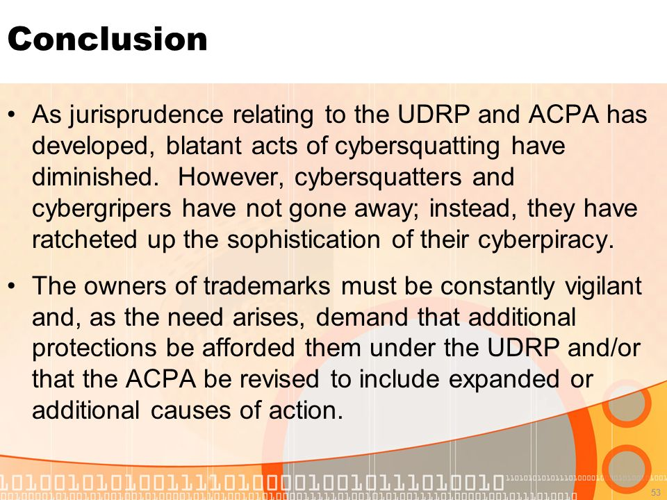 53 Conclusion As jurisprudence relating to the UDRP and ACPA has developed, blatant acts of cybersquatting have diminished.