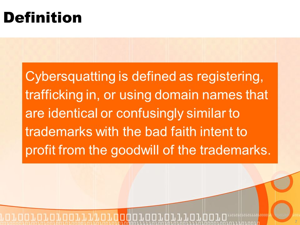 7 Definition Cybersquatting is defined as registering, trafficking in, or using domain names that are identical or confusingly similar to trademarks with the bad faith intent to profit from the goodwill of the trademarks.