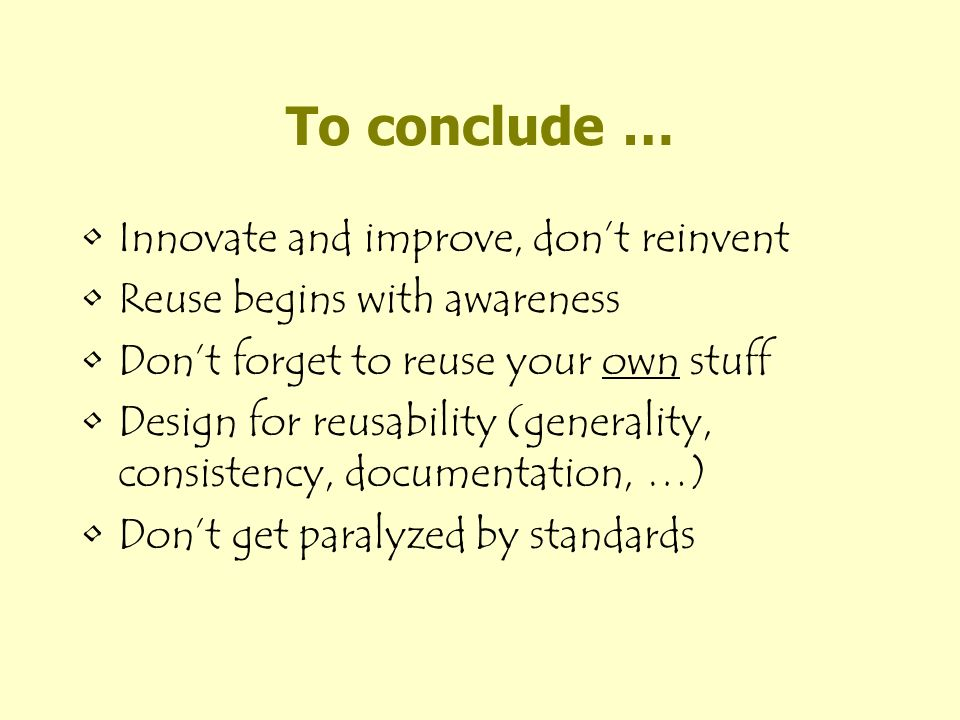 To conclude … Innovate and improve, dont reinvent Reuse begins with awareness Dont forget to reuse your own stuff Design for reusability (generality, consistency, documentation, …) Dont get paralyzed by standards