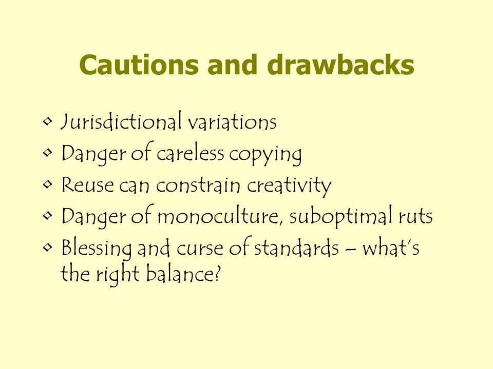 Cautions and drawbacks Jurisdictional variations Danger of careless copying Reuse can constrain creativity Danger of monoculture, suboptimal ruts Blessing and curse of standards – whats the right balance