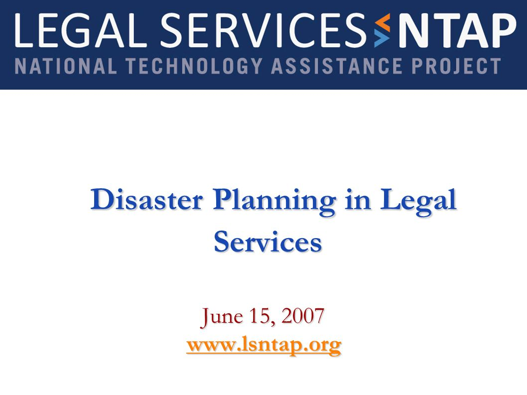 Disaster Planning in Legal Services Disaster Planning in Legal Services June 15, 2007 www.lsntap.org