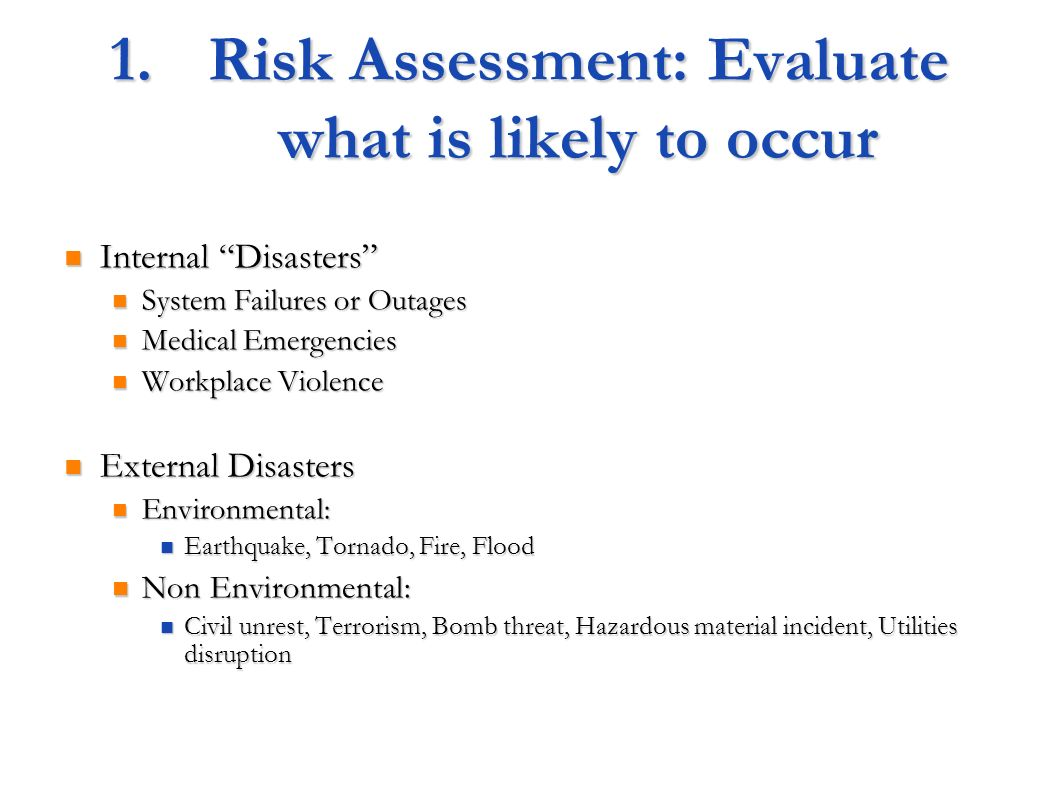 1.Risk Assessment: Evaluate what is likely to occur Internal Disasters Internal Disasters System Failures or Outages System Failures or Outages Medical Emergencies Medical Emergencies Workplace Violence Workplace Violence External Disasters External Disasters Environmental: Environmental: Earthquake, Tornado, Fire, Flood Earthquake, Tornado, Fire, Flood Non Environmental: Non Environmental: Civil unrest, Terrorism, Bomb threat, Hazardous material incident, Utilities disruption Civil unrest, Terrorism, Bomb threat, Hazardous material incident, Utilities disruption