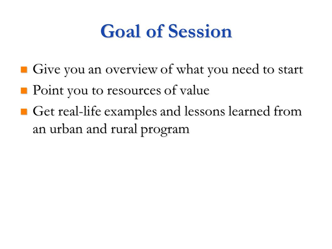 Goal of Session Give you an overview of what you need to start Give you an overview of what you need to start Point you to resources of value Point you to resources of value Get real-life examples and lessons learned from an urban and rural program Get real-life examples and lessons learned from an urban and rural program