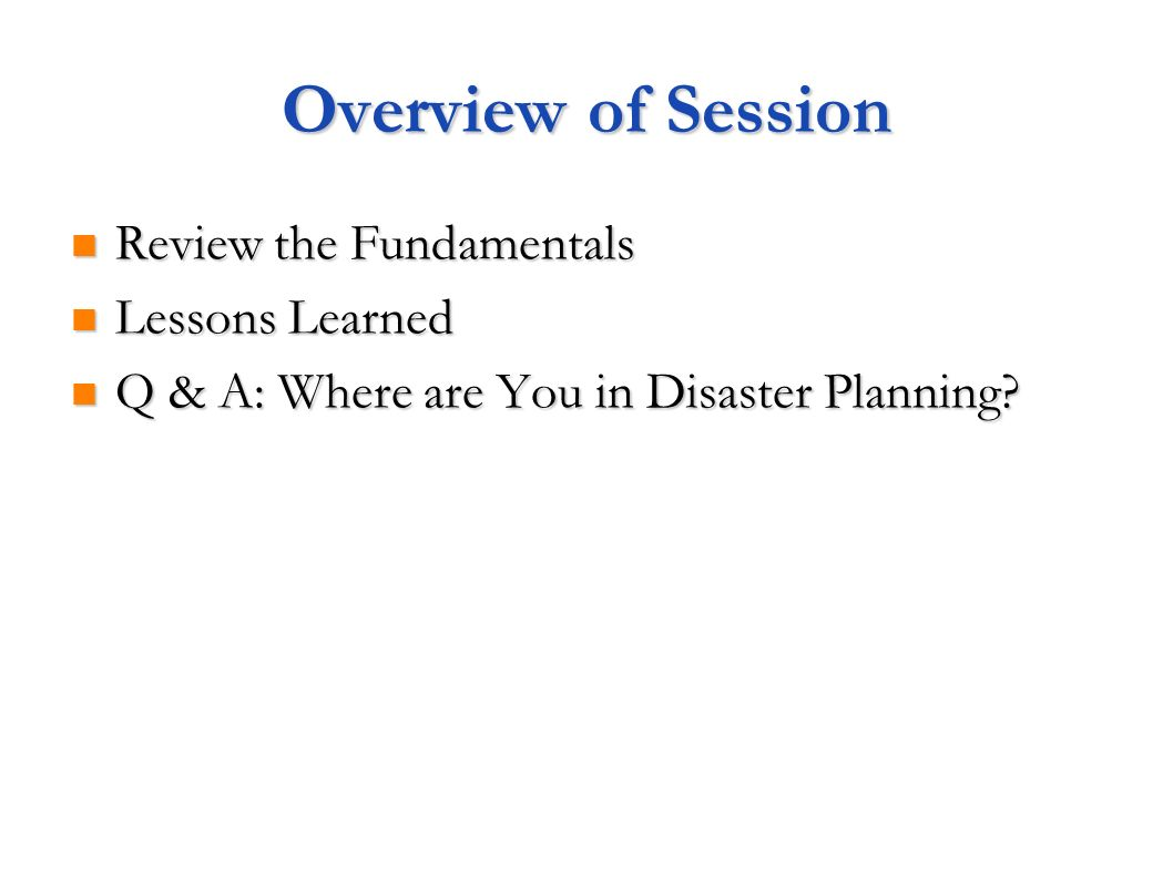 Overview of Session Review the Fundamentals Review the Fundamentals Lessons Learned Lessons Learned Q & A: Where are You in Disaster Planning.