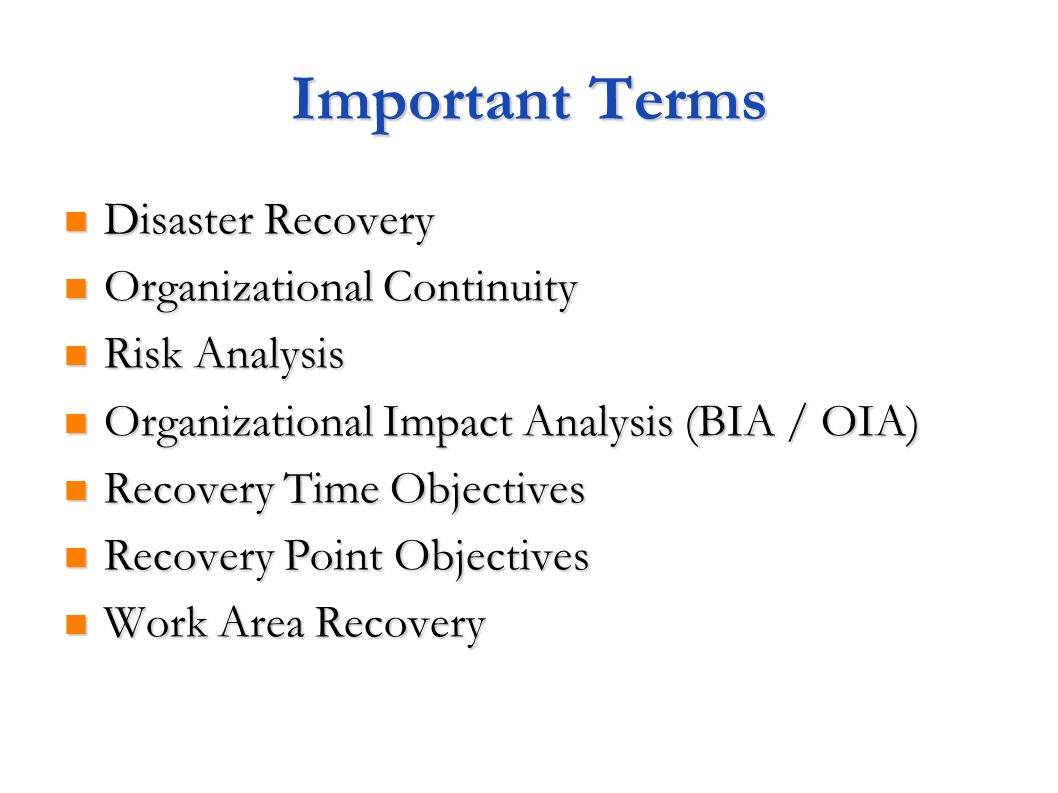 Important Terms Disaster Recovery Disaster Recovery Organizational Continuity Organizational Continuity Risk Analysis Risk Analysis Organizational Impact Analysis (BIA / OIA) Organizational Impact Analysis (BIA / OIA) Recovery Time Objectives Recovery Time Objectives Recovery Point Objectives Recovery Point Objectives Work Area Recovery Work Area Recovery