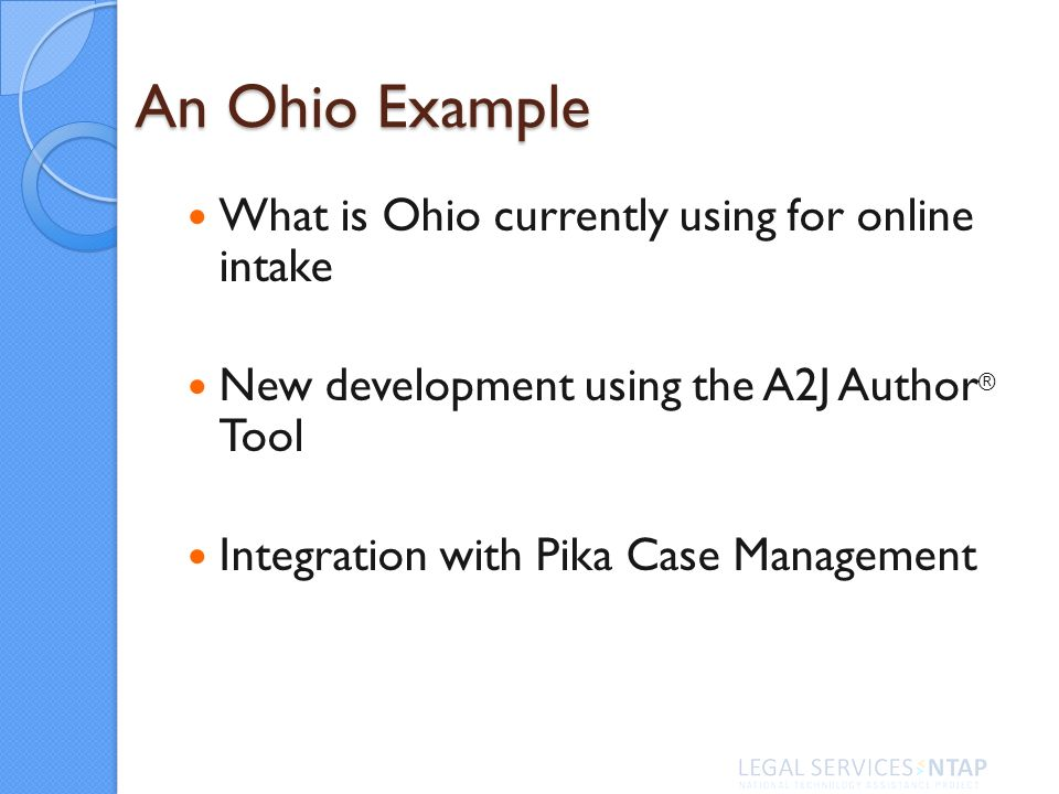 An Ohio Example What is Ohio currently using for online intake New development using the A2J Author ® Tool Integration with Pika Case Management