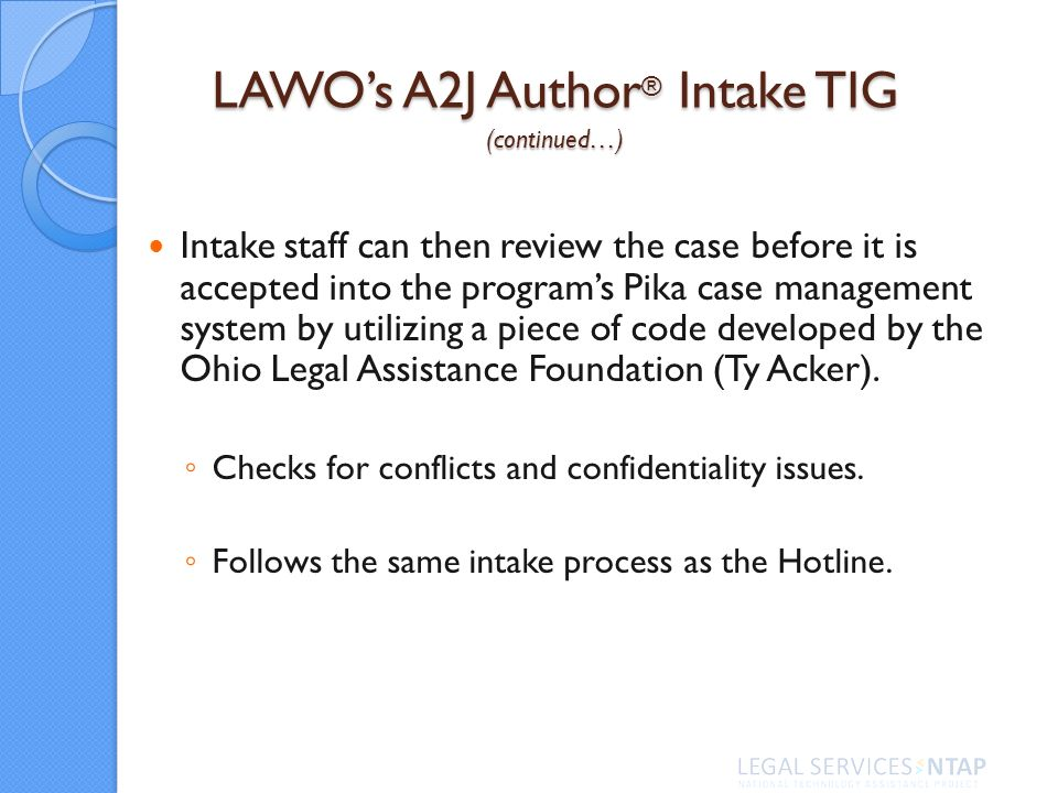 LAWOs A2J Author ® Intake TIG (continued…) Intake staff can then review the case before it is accepted into the programs Pika case management system by utilizing a piece of code developed by the Ohio Legal Assistance Foundation (Ty Acker).