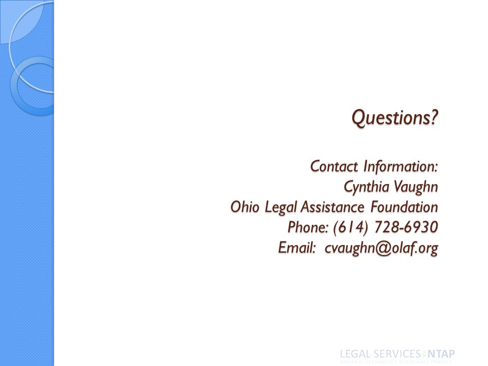 Questions? Contact Information: Cynthia Vaughn Ohio Legal Assistance Foundation Phone: (614) 728-6930 Email: cvaughn@olaf.org