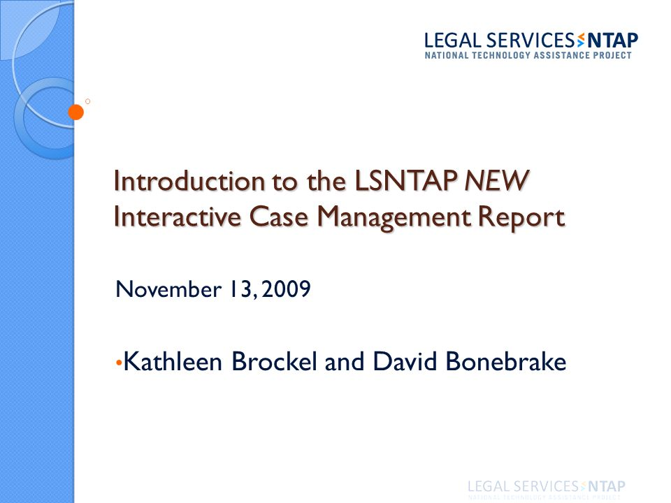 Introduction to the LSNTAP NEW Interactive Case Management Report November 13, 2009 Kathleen Brockel and David Bonebrake